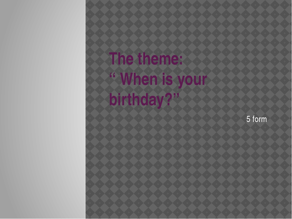 """The theme: """" When is your birthday?"""" 5 form"""