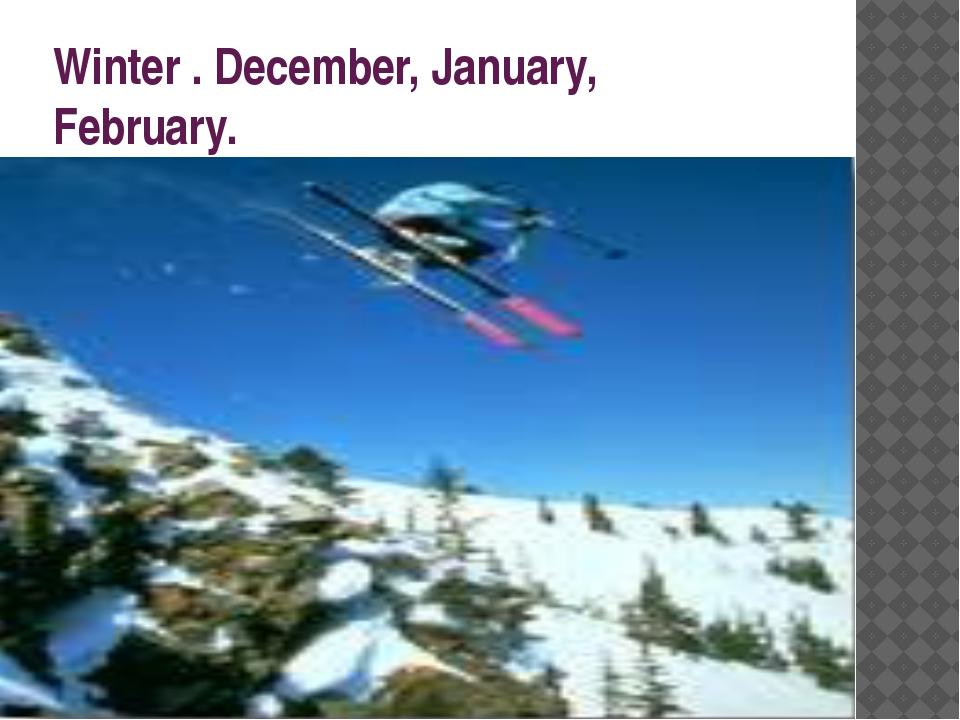 Winter . December, January, February.