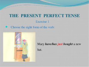 THE PRESENT PERFECT TENSE Exercise 1 Choose the right form of the verb: Mary