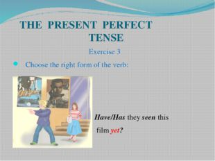 THE PRESENT PERFECT TENSE Exercise 3 Choose the right form of the verb: Have