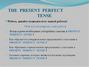 THE PRESENT PERFECT TENSE Ребята, давайте подведем итог нашей работы! Ответьт