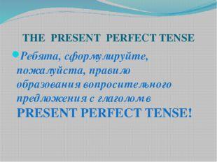 THE PRESENT PERFECT TENSE Ребята, сформулируйте, пожалуйста, правило образова