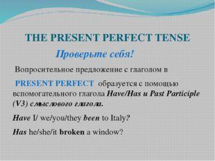 THE PRESENT PERFECT TENSE Проверьте себя! Вопросительное предложение с глагол