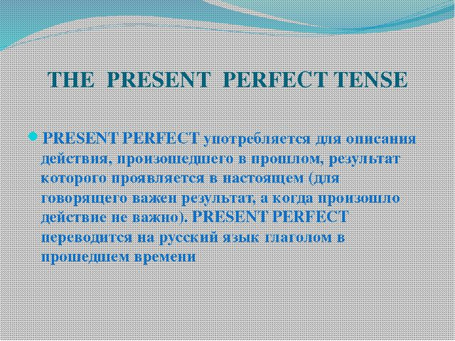 THE PRESENT PERFECT TENSE PRESENT PERFECT употребляется для описания действия...