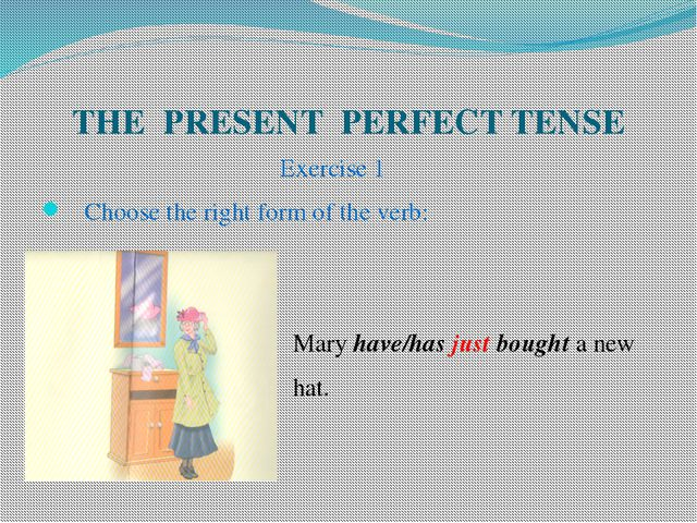 THE PRESENT PERFECT TENSE Exercise 1 Choose the right form of the verb: Mary...