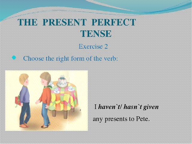 THE PRESENT PERFECT TENSE Exercise 2 Choose the right form of the verb: I hav...