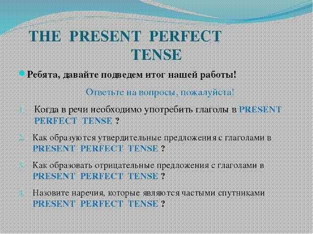 THE PRESENT PERFECT TENSE Ребята, давайте подведем итог нашей работы! Ответьт...