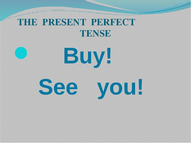 THE PRESENT PERFECT TENSE Buy! See you!