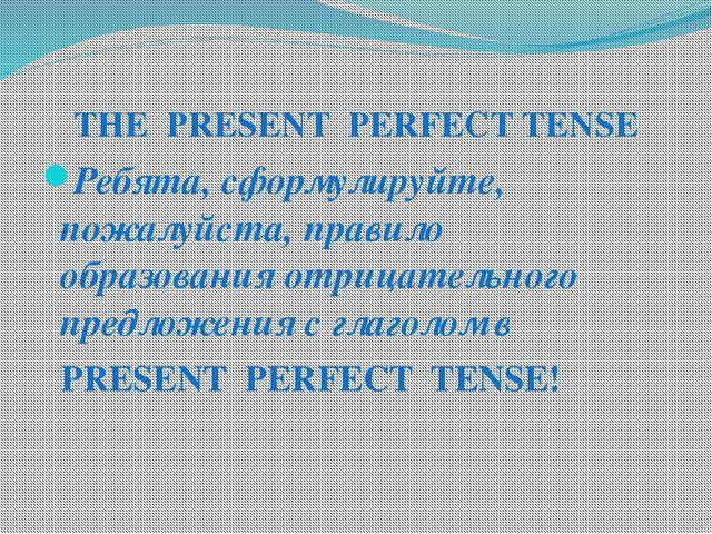 THE PRESENT PERFECT TENSE Ребята, сформулируйте, пожалуйста, правило образова...