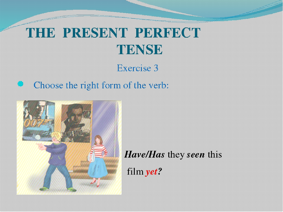 THE PRESENT PERFECT TENSE Exercise 3 Choose the right form of the verb: Have...