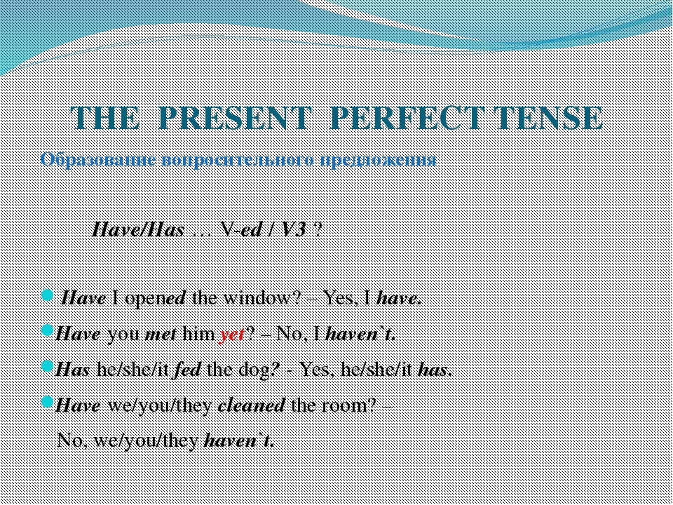 THE PRESENT PERFECT TENSE Образование вопросительного предложения Have/Has …...