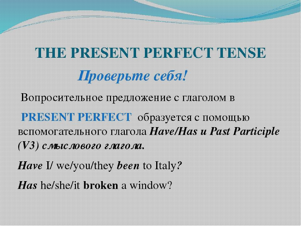 THE PRESENT PERFECT TENSE Проверьте себя! Вопросительное предложение с глагол...