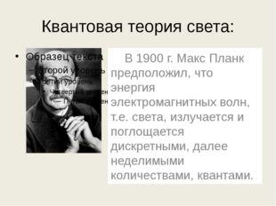 Квантовая теория света: В 1900 г. Макс Планк предположил, что энергия электр