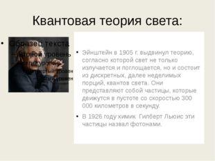 Квантовая теория света: Эйнштейн в 1905 г. выдвинул теорию, согласно которой