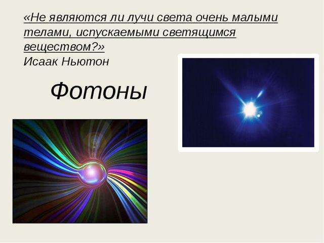 Фотоны «Не являются ли лучи света очень малыми телами, испускаемыми светящимс...