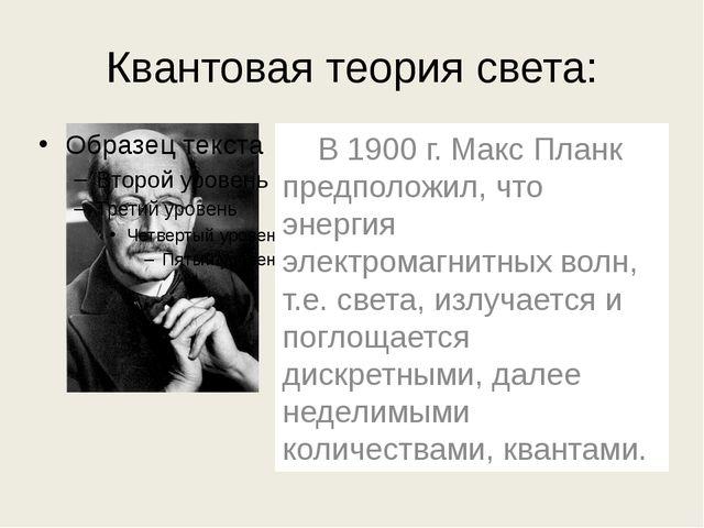 Квантовая теория света: В 1900 г. Макс Планк предположил, что энергия электр...