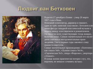 Родился 17 декабря в Бонне – умер 26 марта 1827 года в Вене. Немецкий компози