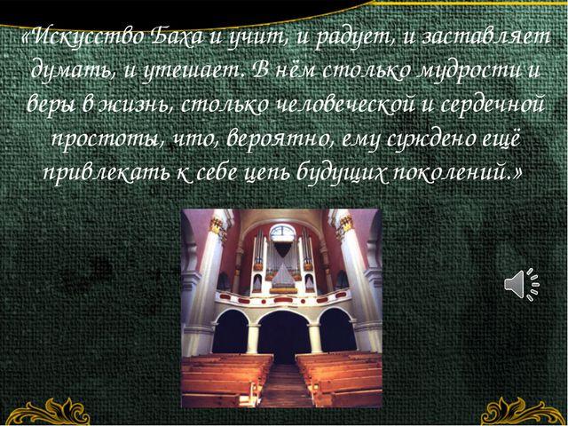 «Искусство Баха и учит, и радует, и заставляет думать, и утешает. В нём столь...