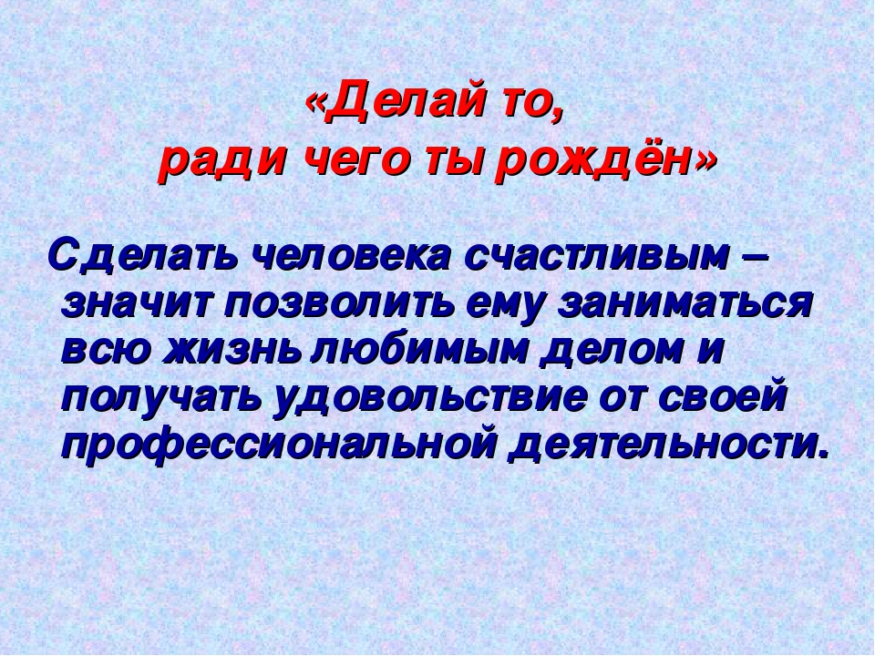 «Делай то, ради чего ты рождён» Сделать человека счастливым – значит позволит...