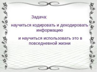 Задача: научиться кодировать и декодировать информацию и научиться использов
