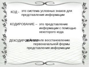 КОД - КОДИРОВАНИЕ – ДЕКОДИРОВАНИЕ – это система условных знаков для представл