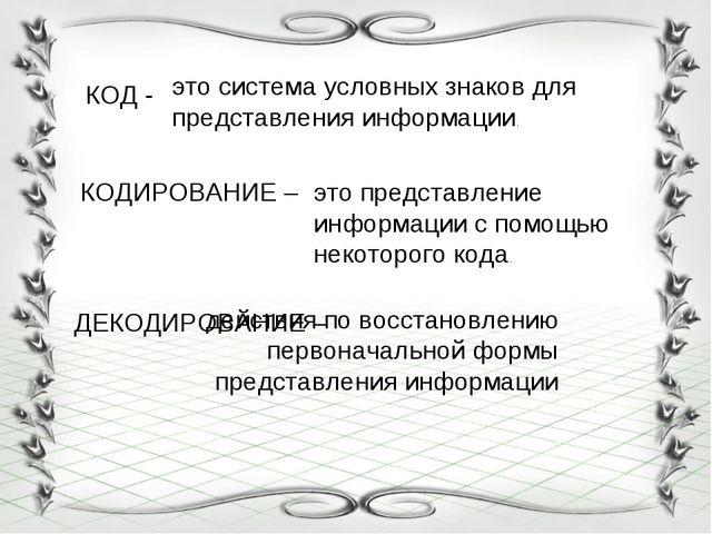 КОД - КОДИРОВАНИЕ – ДЕКОДИРОВАНИЕ – это система условных знаков для представл...