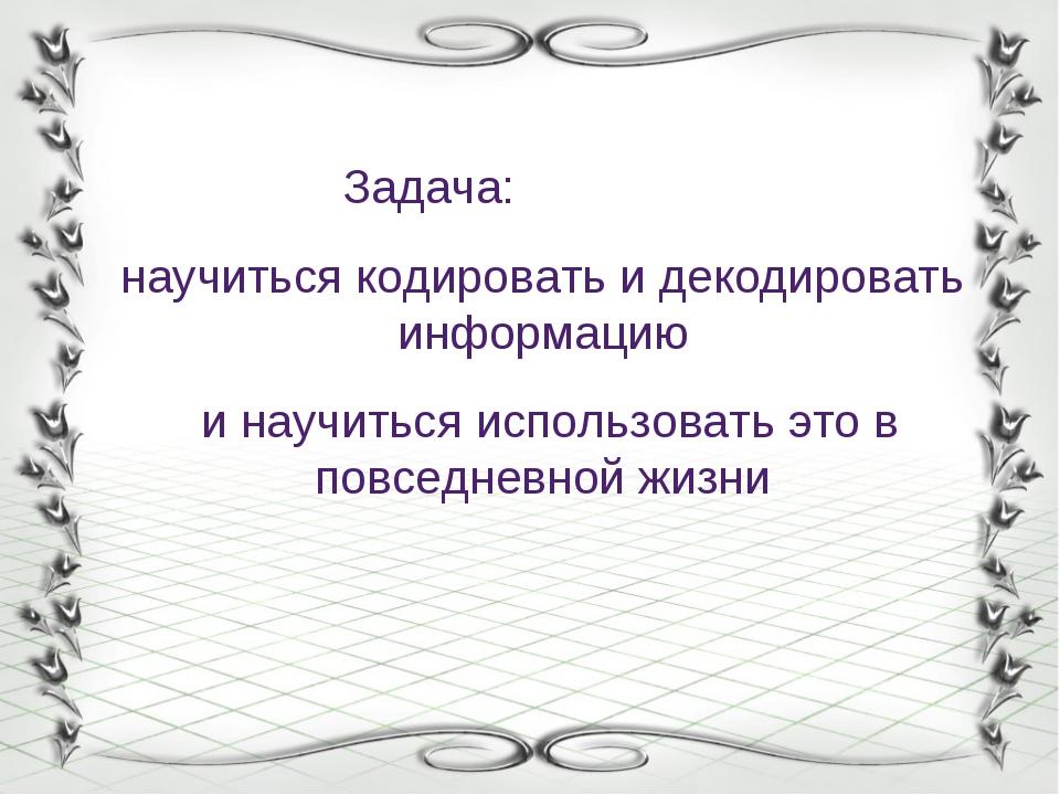 Задача: научиться кодировать и декодировать информацию и научиться использов...
