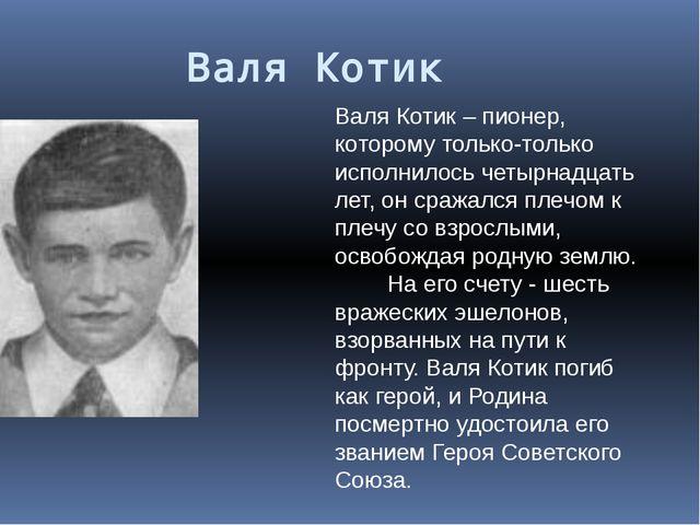 Валя Котик Валя Котик – пионер, которому только-только исполнилось четырнадца...