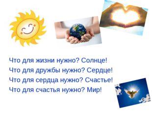 Что для жизни нужно? Солнце! Что для дружбы нужно? Сердце! Что для сердца ну