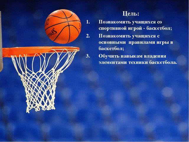Цель: Познакомить учащихся со спортивной игрой - баскетбол; Познакомить учащи...