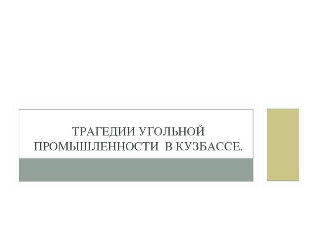 ТРАГЕДИИ УГОЛЬНОЙ ПРОМЫШЛЕННОСТИ В КУЗБАССЕ.