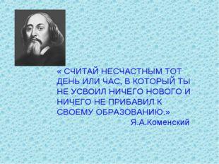 « СЧИТАЙ НЕСЧАСТНЫМ ТОТ ДЕНЬ ИЛИ ЧАС, В КОТОРЫЙ ТЫ НЕ УСВОИЛ НИЧЕГО НОВОГО И