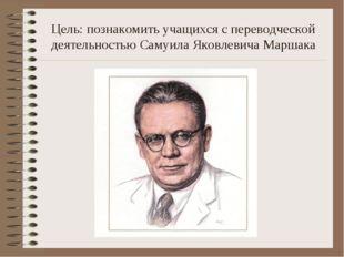 Цель: познакомить учащихся с переводческой деятельностью Самуила Яковлевича М