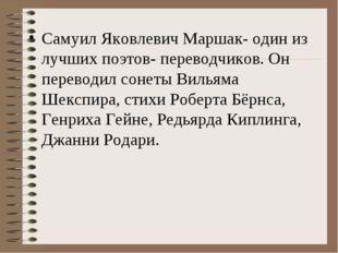Самуил Яковлевич Маршак- один из лучших поэтов- переводчиков. Он переводил со