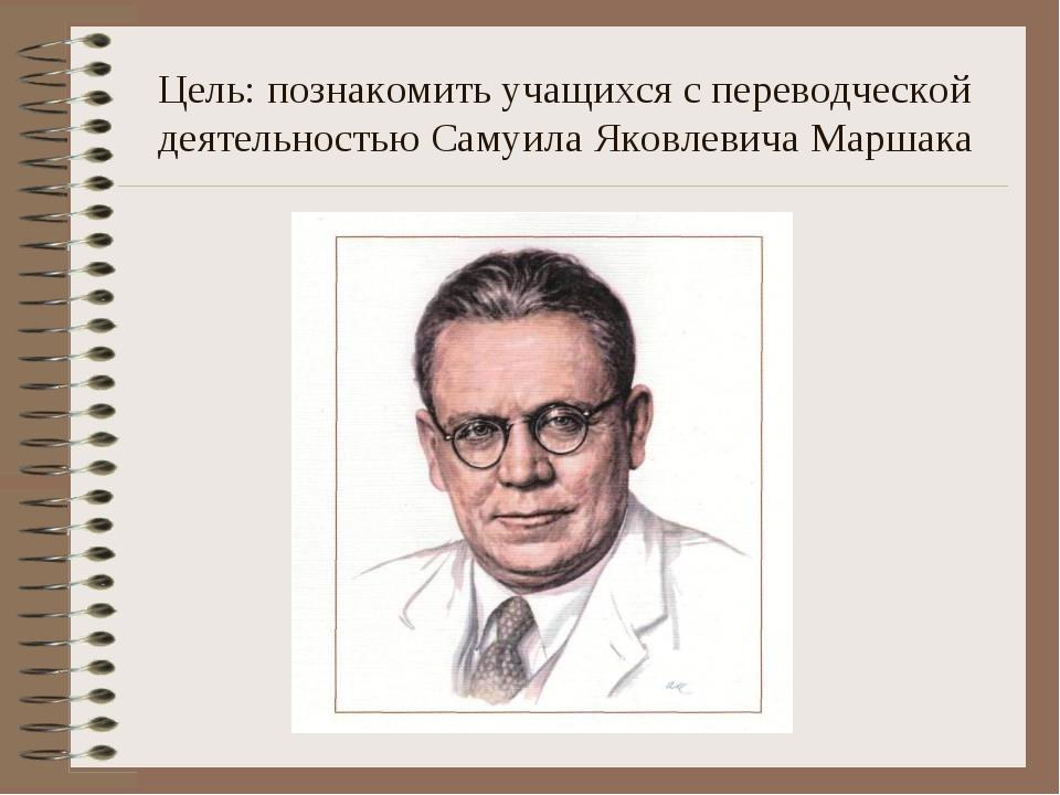 Цель: познакомить учащихся с переводческой деятельностью Самуила Яковлевича М...