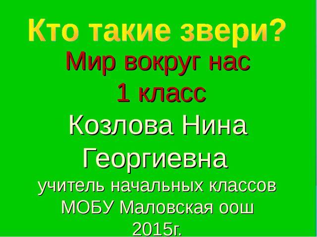 Мир вокруг нас 1 класс Козлова Нина Георгиевна учитель начальных классов МОБ...