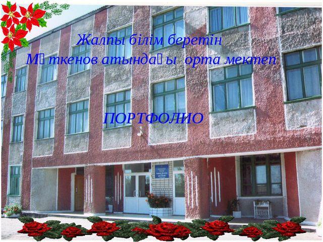 Жалпы білім беретін Мүткенов атындағы орта мектеп ПОРТФОЛИО
