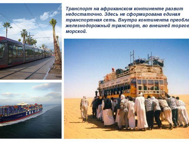 Транспорт на африканском континенте развит недостаточно. Здесь не сформирован...