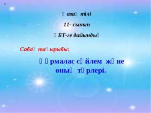 Қазақ тілі 11- сынып ҰБТ-ге дайындық Сабақ тақырыбы: Құрмалас сөйлем және оны