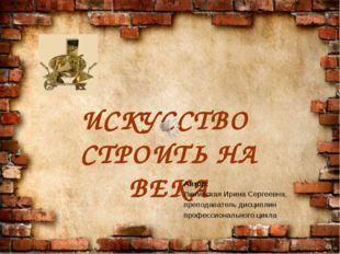 ИСКУССТВО СТРОИТЬ НА ВЕКА Автор: Лютинская Ирина Сергеевна, преподаватель