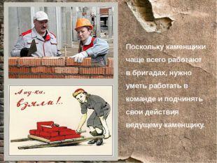 Поскольку каменщики чаще всего работают в бригадах, нужно уметь работать в ко
