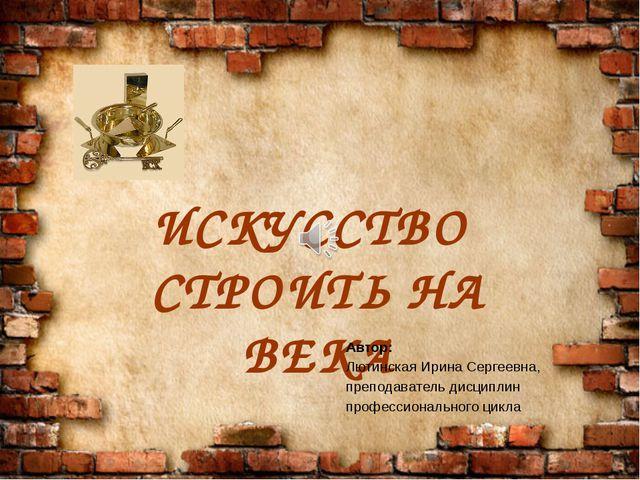 ИСКУССТВО СТРОИТЬ НА ВЕКА Автор: Лютинская Ирина Сергеевна, преподаватель...
