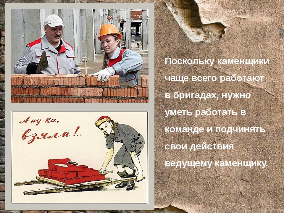 Поскольку каменщики чаще всего работают в бригадах, нужно уметь работать в ко...