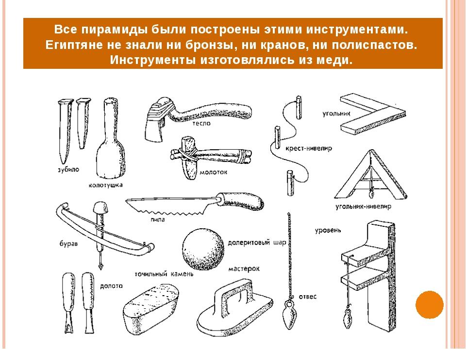 Все пирамиды были построены этими инструментами. Египтяне не знали ни бронзы,...