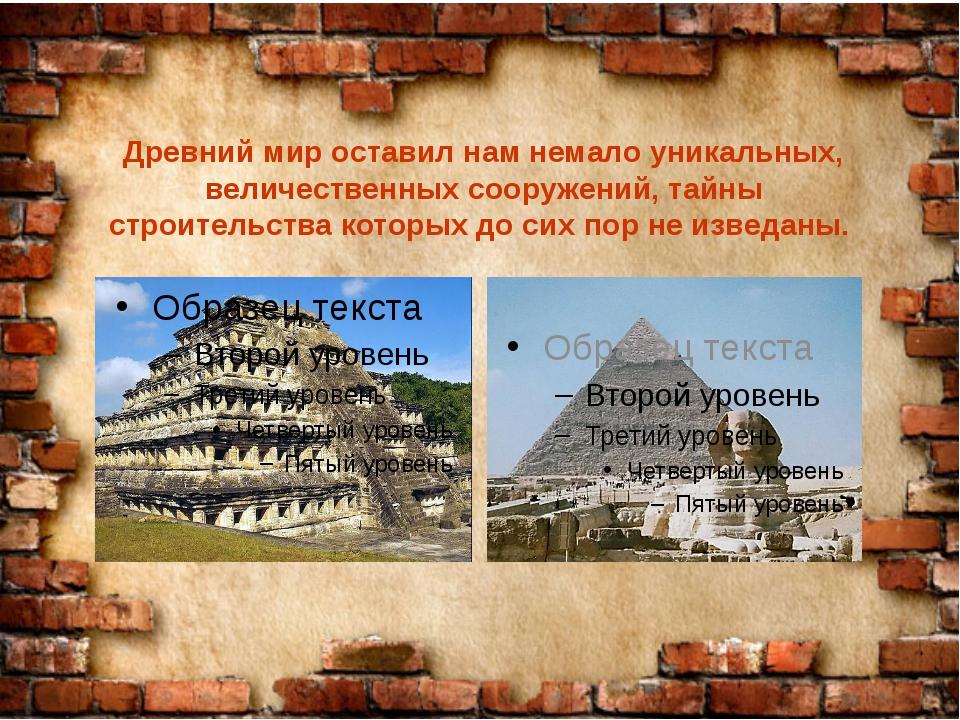 Древний мир оставил нам немало уникальных, величественных сооружений, тайны с...