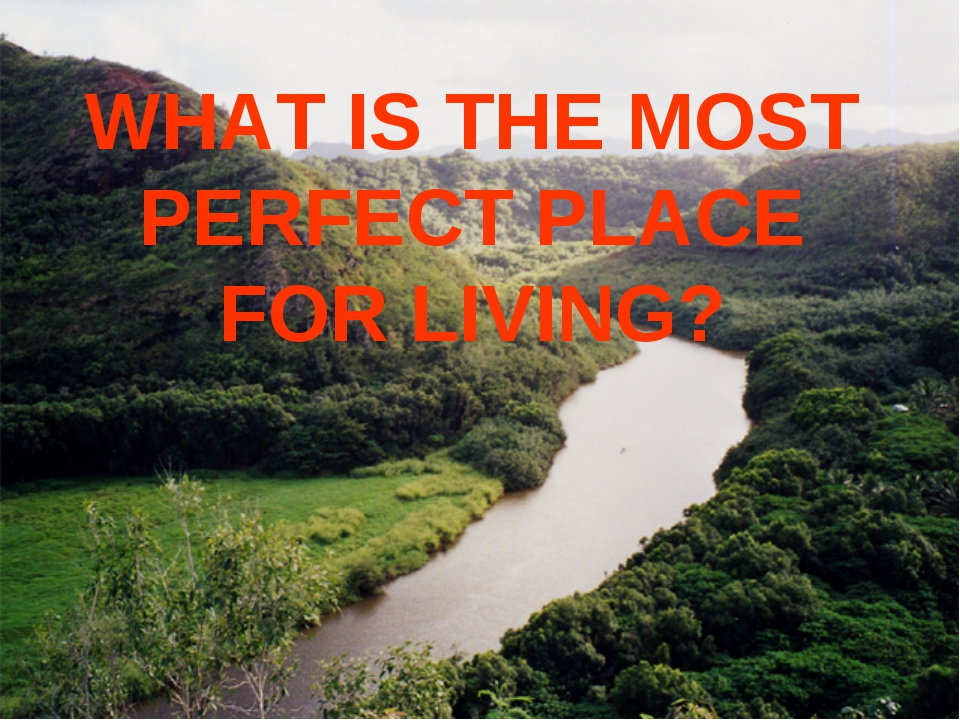 WHAT IS THE MOST PERFECT PLACE FOR LIVING?