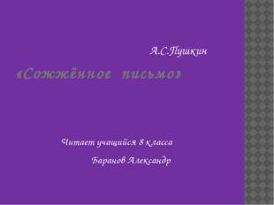 «Сожжённое письмо» А.С.Пушкин Читает учащийся 8 класса Баранов Александр