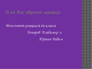 Для вас звучит музыка Исполняют учащиеся 6а класса Бочаров Владимир и Юршин В