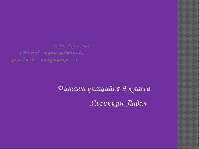 М.Ю. Лермонтов «Из-под таинственной, холодной полумаски…» Читает учащийся 9...