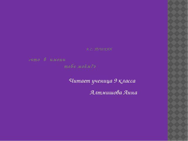 А.С. ПУШКИН «что в имени тебе моём?» Читает ученица 9 класса Алтмишова Анна